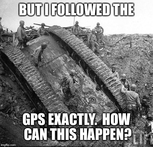 BUT I FOLLOWED THE GPS EXACTLY.  HOW CAN THIS HAPPEN? | made w/ Imgflip meme maker