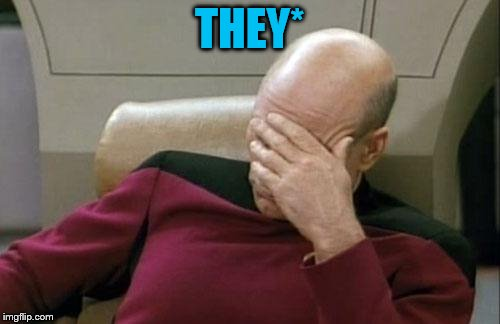 Captain Picard Facepalm Meme | THEY* | image tagged in memes,captain picard facepalm | made w/ Imgflip meme maker