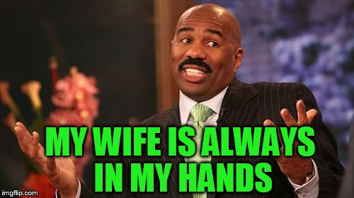 Steve Harvey Meme | MY WIFE IS ALWAYS IN MY HANDS | image tagged in memes,steve harvey | made w/ Imgflip meme maker