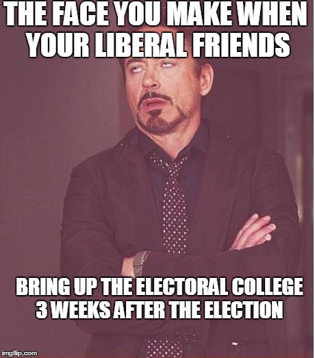 The electoral college is still a topic? | THE FACE YOU MAKE WHEN YOUR LIBERAL FRIENDS BRING UP THE ELECTORAL COLLEGE 3 WEEKS AFTER THE ELECTION | image tagged in memes,face you make robert downey jr,election 2016,liberal logic,stupid liberals | made w/ Imgflip meme maker