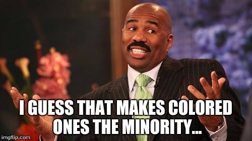 Steve Harvey Meme | I GUESS THAT MAKES COLORED ONES THE MINORITY... | image tagged in memes,steve harvey | made w/ Imgflip meme maker