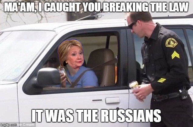 Hillary pulled over by cop | MA'AM, I CAUGHT YOU BREAKING THE LAW IT WAS THE RUSSIANS | image tagged in hillary pulled over by cop | made w/ Imgflip meme maker