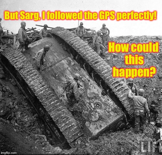 Just driving and staring at my phone  like I did on the interstate  | But Sarg, I followed the GPS perfectly! How could this happen? | image tagged in memes,overturned tank,gps,interstate | made w/ Imgflip meme maker