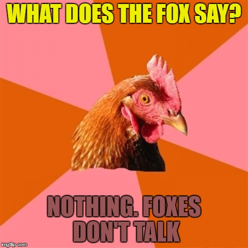 dingdingdingdingidingdidididing | WHAT DOES THE FOX SAY? NOTHING. FOXES DON'T TALK | image tagged in memes,anti joke chicken,what does the fox say,music,silence | made w/ Imgflip meme maker