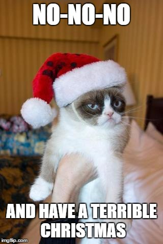 Grumpy Cat Christmas | NO-NO-NO AND HAVE A TERRIBLE CHRISTMAS | image tagged in memes,grumpy cat christmas,grumpy cat | made w/ Imgflip meme maker