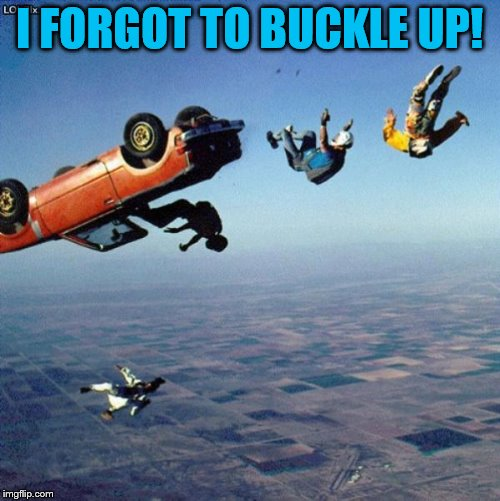I FORGOT TO BUCKLE UP! | made w/ Imgflip meme maker