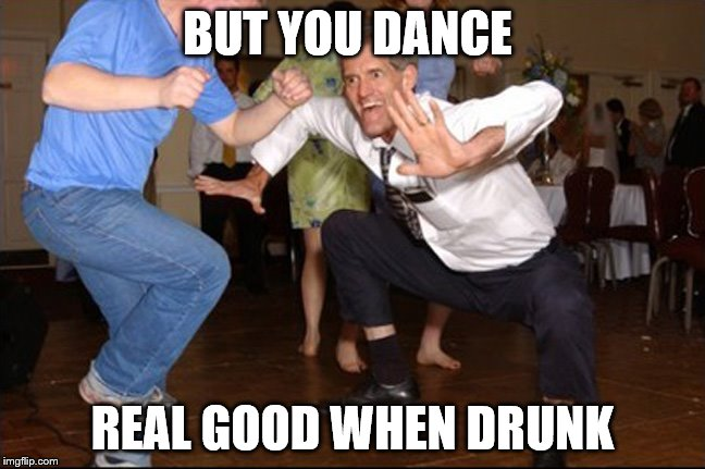 BUT YOU DANCE REAL GOOD WHEN DRUNK | made w/ Imgflip meme maker