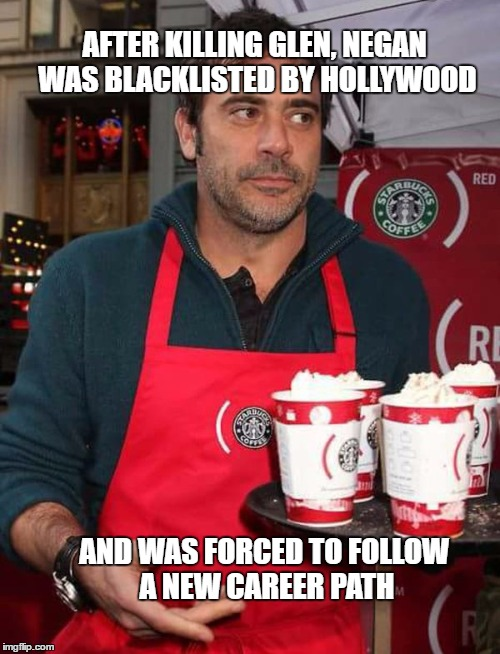 Negan The Barista  |  AFTER KILLING GLEN, NEGAN WAS BLACKLISTED BY HOLLYWOOD; AND WAS FORCED TO FOLLOW A NEW CAREER PATH | image tagged in starbucksrunner,memes,the walking dead,negan,starbucks | made w/ Imgflip meme maker