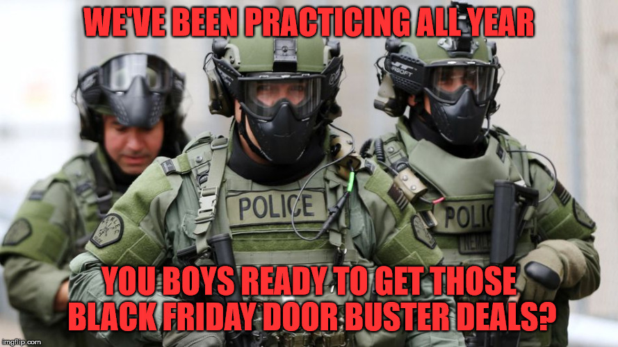 Gear Up For Black Friday (Or Thanksgiving Afternoon) | WE'VE BEEN PRACTICING ALL YEAR YOU BOYS READY TO GET THOSE BLACK FRIDAY DOOR BUSTER DEALS? | image tagged in swat,black friday,door busters,stop opening on thanksgiving,be afraid | made w/ Imgflip meme maker