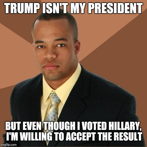 Succesful Black Man | TRUMP ISN'T MY PRESIDENT BUT EVEN THOUGH I VOTED HILLARY, I'M WILLING TO ACCEPT THE RESULT | image tagged in succesful black man | made w/ Imgflip meme maker