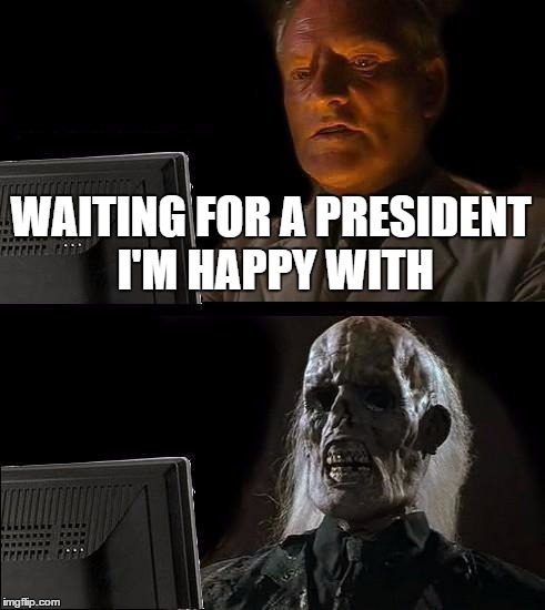 Ill Just Wait Here Meme | WAITING FOR A PRESIDENT I'M HAPPY WITH | image tagged in memes,ill just wait here | made w/ Imgflip meme maker