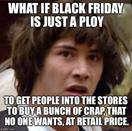 Conspiracy Keanu Meme | WHAT IF BLACK FRIDAY IS JUST A PLOY TO GET PEOPLE INTO THE STORES TO BUY A BUNCH OF CRAP, THAT NO ONE WANTS, AT RETAIL PRICE. | image tagged in memes,conspiracy keanu | made w/ Imgflip meme maker