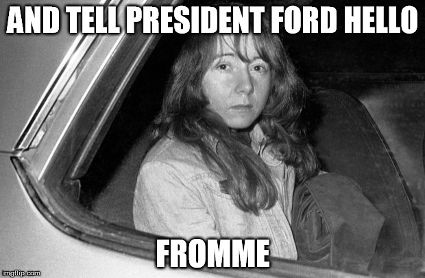 "Get it?  Because ""Squeaky"" Fromme tried to kill president Ford?  No?  Who am I kidding?  I'm not funny. 