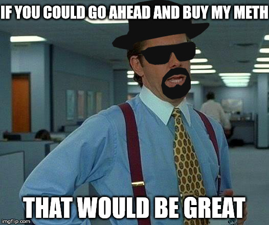 Meth Would Be Great | IF YOU COULD GO AHEAD AND BUY MY METH THAT WOULD BE GREAT | image tagged in that would be great,breaking bad,heisenberg | made w/ Imgflip meme maker