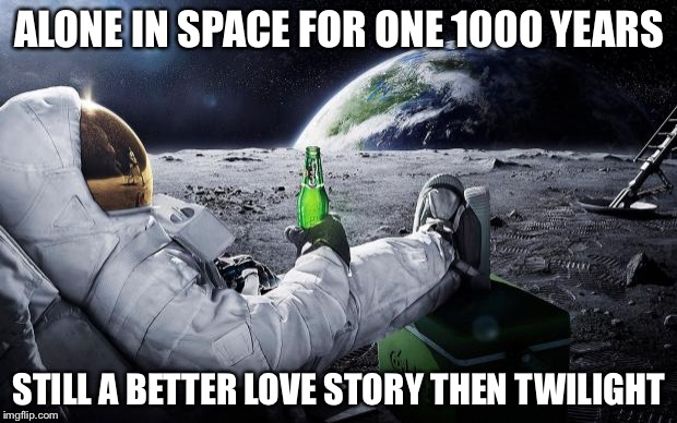 Chillin' Astronaut | ALONE IN SPACE FOR ONE 1000 YEARS STILL A BETTER LOVE STORY THEN TWILIGHT | image tagged in chillin' astronaut | made w/ Imgflip meme maker