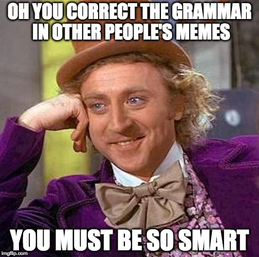 You know who you are. | OH YOU CORRECT THE GRAMMAR IN OTHER PEOPLE'S MEMES YOU MUST BE SO SMART | image tagged in memes,creepy condescending wonka,grammar nazi,bacon | made w/ Imgflip meme maker