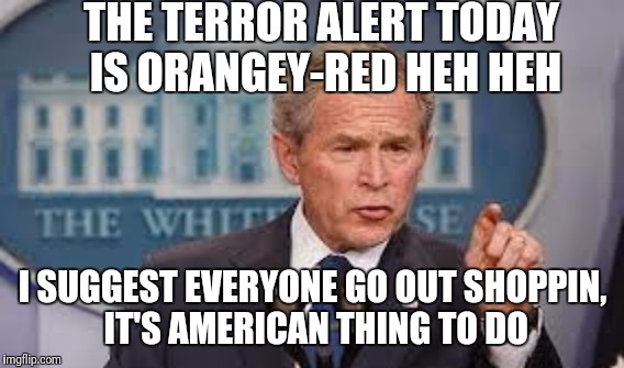 THE TERROR ALERT TODAY IS ORANGEY-RED HEH HEH I SUGGEST EVERYONE GO OUT SHOPPIN, IT'S AMERICAN THING TO DO | made w/ Imgflip meme maker