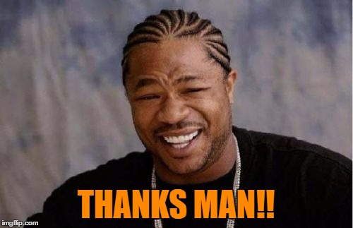 Yo Dawg Heard You Meme | THANKS MAN!! | image tagged in memes,yo dawg heard you | made w/ Imgflip meme maker