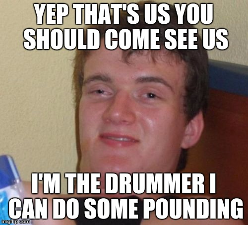 10 Guy Meme | YEP THAT'S US YOU SHOULD COME SEE US I'M THE DRUMMER I CAN DO SOME POUNDING | image tagged in memes,10 guy | made w/ Imgflip meme maker