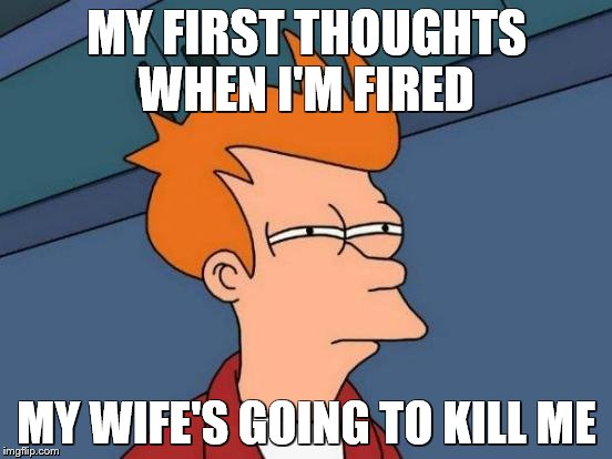 Futurama Fry Meme | MY FIRST THOUGHTS WHEN I'M FIRED MY WIFE'S GOING TO KILL ME | image tagged in memes,futurama fry | made w/ Imgflip meme maker