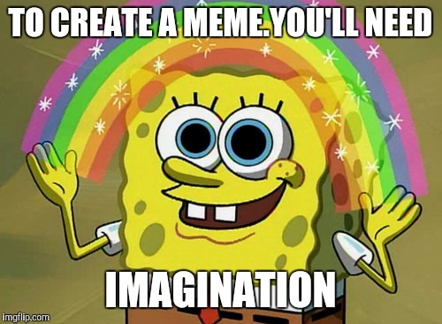 SpongeMeme #3 |  TO CREATE A MEME.YOU'LL NEED; IMAGINATION | image tagged in memes,imagination spongebob | made w/ Imgflip meme maker