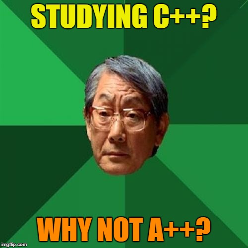 High Expectations Asian Father | STUDYING C++? WHY NOT A++? | image tagged in high expectations asian father | made w/ Imgflip meme maker