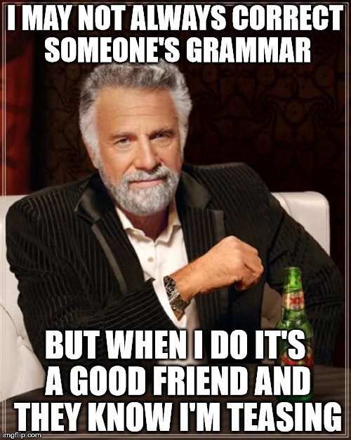 The Most Interesting Man In The World Meme | I MAY NOT ALWAYS CORRECT SOMEONE'S GRAMMAR BUT WHEN I DO IT'S A GOOD FRIEND AND THEY KNOW I'M TEASING | image tagged in memes,the most interesting man in the world | made w/ Imgflip meme maker