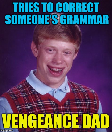 Bad Luck Brian Meme | TRIES TO CORRECT SOMEONE'S GRAMMAR VENGEANCE DAD | image tagged in memes,bad luck brian | made w/ Imgflip meme maker