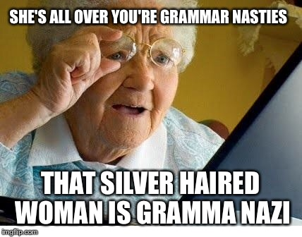 Gramma Nazi | SHE'S ALL OVER YOU'RE GRAMMAR NASTIES THAT SILVER HAIRED WOMAN IS GRAMMA NAZI | image tagged in memes,grammar nazi,grandma finds the internet | made w/ Imgflip meme maker