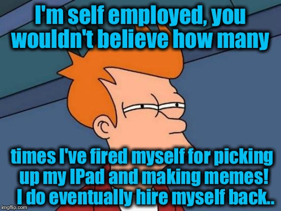 Futurama Fry Meme | I'm self employed, you wouldn't believe how many times I've fired myself for picking up my IPad and making memes!  I do eventually hire myse | image tagged in memes,futurama fry | made w/ Imgflip meme maker