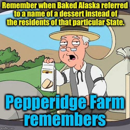 Pepperidge Farm Remembers | Remember when Baked Alaska referred to a name of a dessert instead of the residents of that particular State. Pepperidge Farm remembers | image tagged in memes,pepperidge farm remembers,evilmandoevil,alaska,funny | made w/ Imgflip meme maker