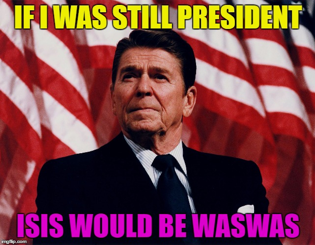 If I was still president... | IF I WAS STILL PRESIDENT ISIS WOULD BE WASWAS | image tagged in regan,memes,funny,humor,funny memes,president | made w/ Imgflip meme maker