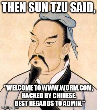 "sun tzu |  THEN SUN TZU SAID, ""WELCOME TO WWW.WORM.COM, HACKED BY CHINESE.  BEST REGARDS TO ADMIN."" 