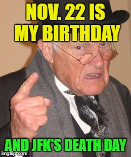 Back In My Day Meme | NOV. 22 IS MY BIRTHDAY AND JFK'S DEATH DAY | image tagged in memes,back in my day | made w/ Imgflip meme maker