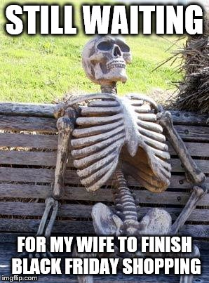 Waiting Skeleton Meme |  STILL WAITING; FOR MY WIFE TO FINISH BLACK FRIDAY SHOPPING | image tagged in memes,waiting skeleton | made w/ Imgflip meme maker
