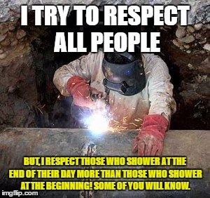 worker | I TRY TO RESPECT ALL PEOPLE BUT, I RESPECT THOSE WHO SHOWER AT THE END OF THEIR DAY MORE THAN THOSE WHO SHOWER AT THE BEGINNING! SOME OF YOU | image tagged in workers,welder,construction worker | made w/ Imgflip meme maker