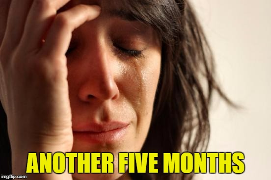 First World Problems Meme | ANOTHER FIVE MONTHS | image tagged in memes,first world problems | made w/ Imgflip meme maker
