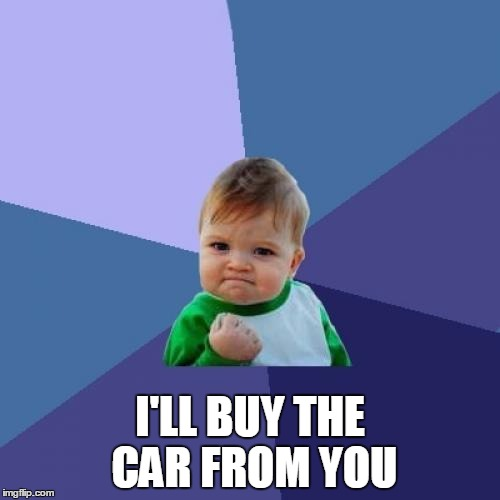 Success Kid Meme | I'LL BUY THE CAR FROM YOU | image tagged in memes,success kid | made w/ Imgflip meme maker