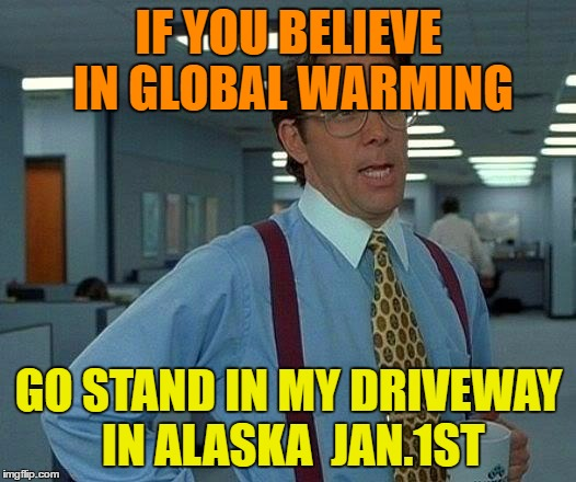 That Would Be Great Meme | IF YOU BELIEVE IN GLOBAL WARMING GO STAND IN MY DRIVEWAY IN ALASKA  JAN.1ST | image tagged in memes,that would be great | made w/ Imgflip meme maker
