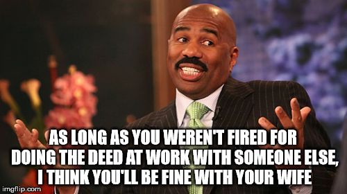 Steve Harvey Meme | AS LONG AS YOU WEREN'T FIRED FOR DOING THE DEED AT WORK WITH SOMEONE ELSE, I THINK YOU'LL BE FINE WITH YOUR WIFE | image tagged in memes,steve harvey | made w/ Imgflip meme maker