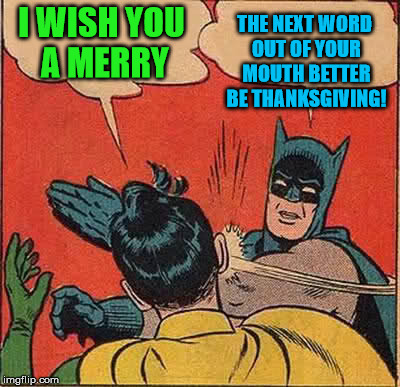 Batman Slapping Robin Meme | I WISH YOU A MERRY THE NEXT WORD OUT OF YOUR MOUTH BETTER BE THANKSGIVING! | image tagged in memes,batman slapping robin | made w/ Imgflip meme maker
