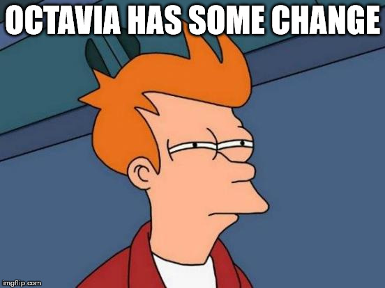 Futurama Fry Meme | OCTAVIA HAS SOME CHANGE | image tagged in memes,futurama fry | made w/ Imgflip meme maker