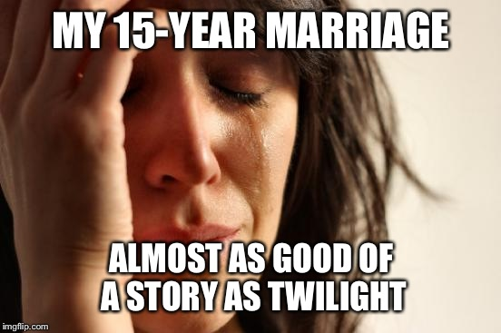First World Problems Meme | MY 15-YEAR MARRIAGE ALMOST AS GOOD OF A STORY AS TWILIGHT | image tagged in memes,first world problems | made w/ Imgflip meme maker
