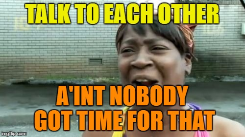 Aint Nobody Got Time For That Meme | TALK TO EACH OTHER A'INT NOBODY GOT TIME FOR THAT | image tagged in memes,aint nobody got time for that | made w/ Imgflip meme maker