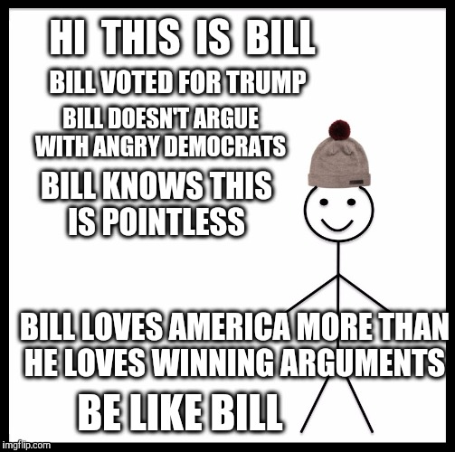 It's time to move forward  | HI  THIS  IS  BILL BILL VOTED FOR TRUMP BILL DOESN'T ARGUE WITH ANGRY DEMOCRATS BILL KNOWS THIS IS POINTLESS BILL LOVES AMERICA MORE THAN HE | image tagged in memes,be like bill,america,trump,democrats,argue | made w/ Imgflip meme maker