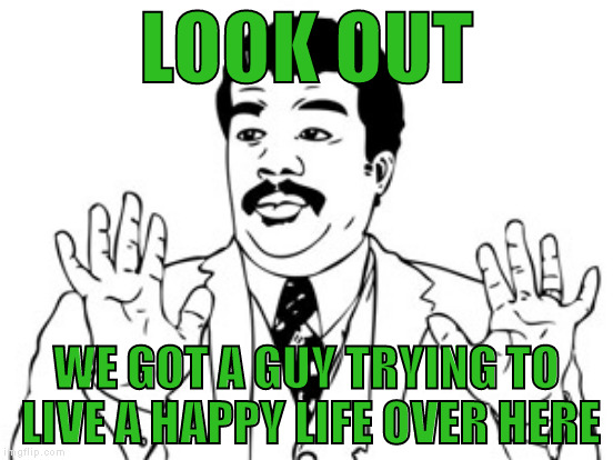LOOK OUT WE GOT A GUY TRYING TO LIVE A HAPPY LIFE OVER HERE | made w/ Imgflip meme maker