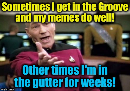 Picard Wtf Meme | Sometimes I get in the Groove and my memes do well! Other times I'm in the gutter for weeks! | image tagged in memes,picard wtf | made w/ Imgflip meme maker