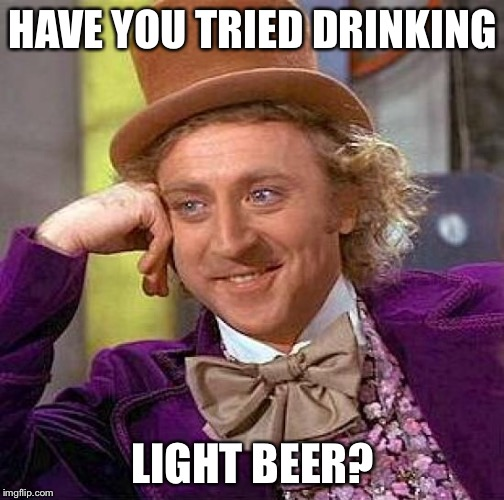 Creepy Condescending Wonka Meme | HAVE YOU TRIED DRINKING LIGHT BEER? | image tagged in memes,creepy condescending wonka | made w/ Imgflip meme maker
