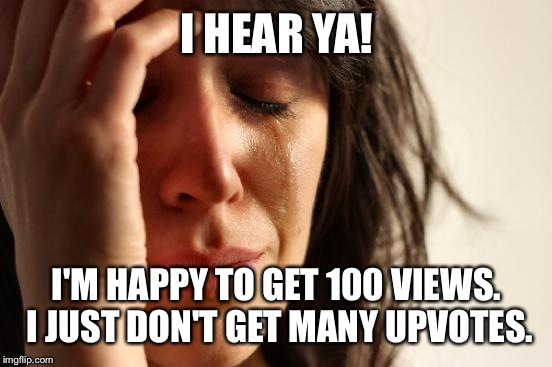 First World Problems Meme | I HEAR YA! I'M HAPPY TO GET 100 VIEWS. I JUST DON'T GET MANY UPVOTES. | image tagged in memes,first world problems | made w/ Imgflip meme maker
