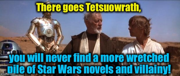 Mos Eisley | There goes Tetsuowrath, you will never find a more wretched pile of Star Wars novels and villainy! | image tagged in mos eisley | made w/ Imgflip meme maker